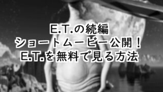 E.T.の映画を無料で見る方法ショートムービー公開