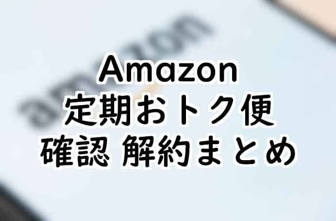 Amazon定期おトク便の確認、停止、解約の仕方まとめ